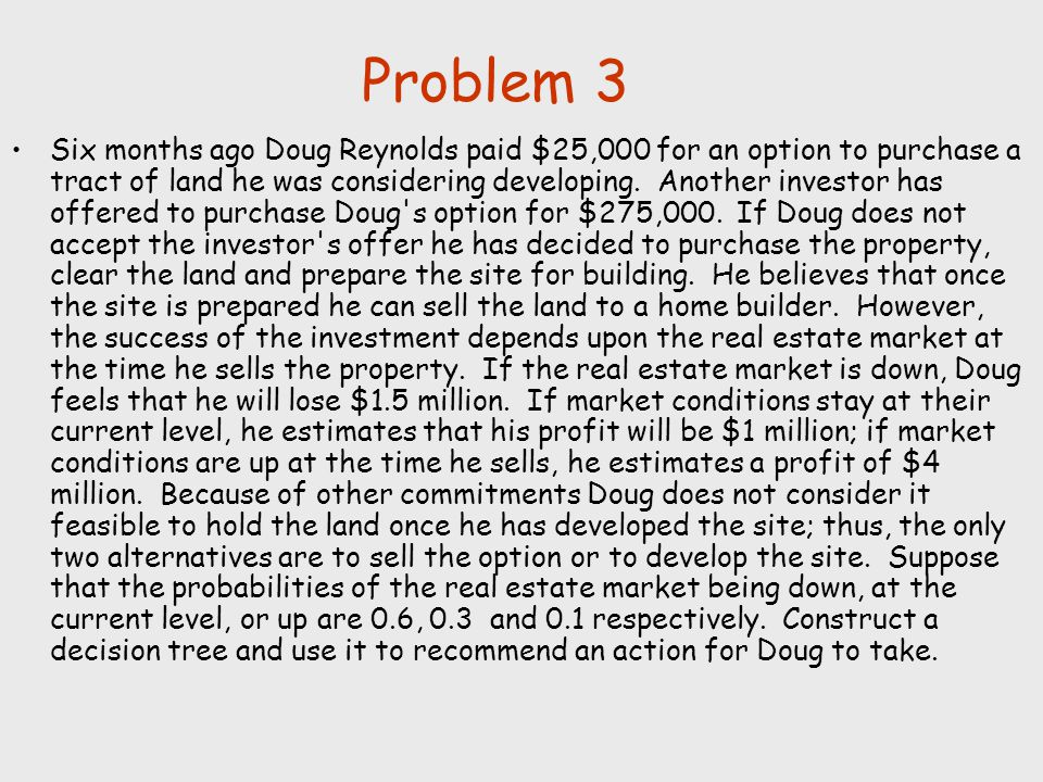 Problem 3 Six months ago Doug Reynolds paid $25,000 for an option to purchase a tract of land he was considering developing. Another investor has offe