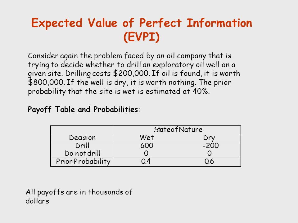 Expected Value of Perfect Information (EVPI) Consider again the problem faced by an oil company that is trying to decide whether to drill an explorato