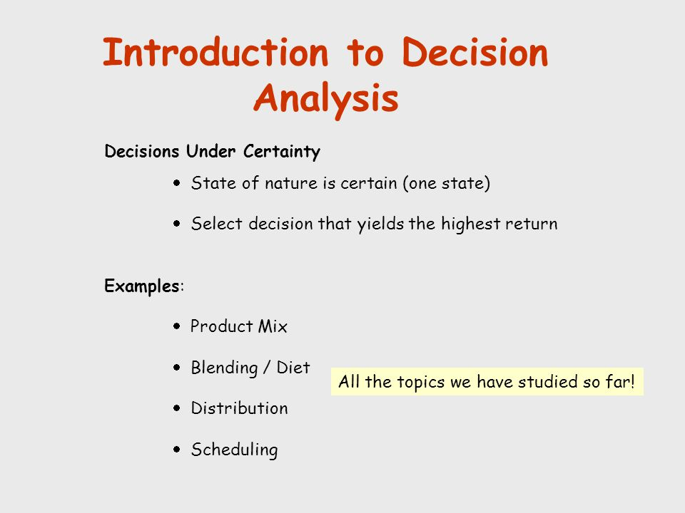 Introduction to Decision Analysis Decisions Under Certainty  State of nature is certain (one state)  Select decision that yields the highest return