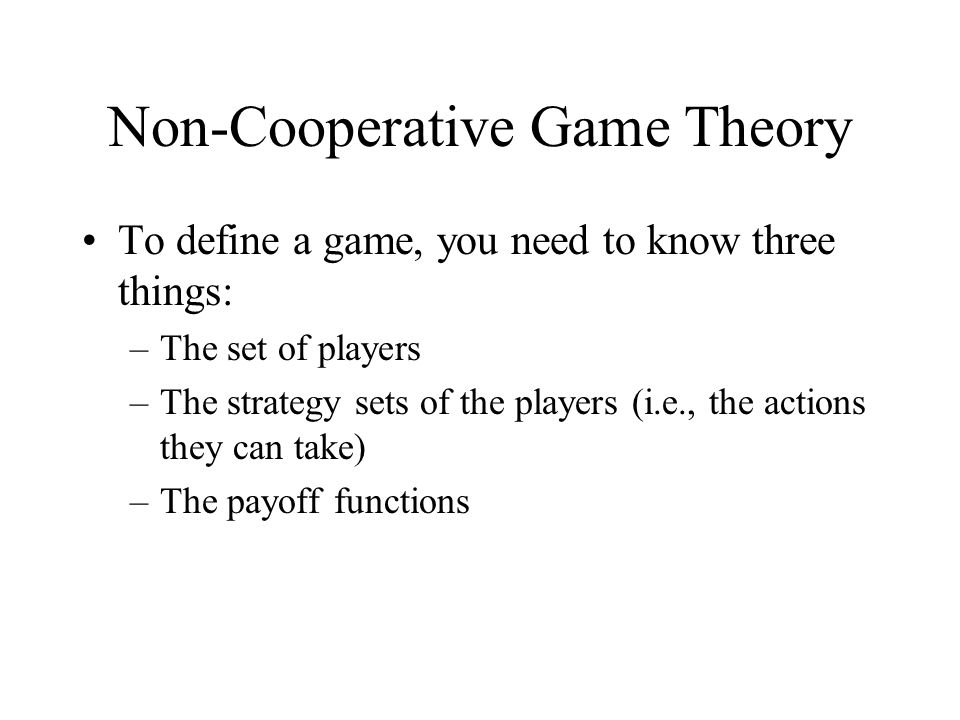 Non-Cooperative Game Theory To define a game, you need to know three things: –The set of players –The strategy sets of the players (i.e., the actions they can take) –The payoff functions