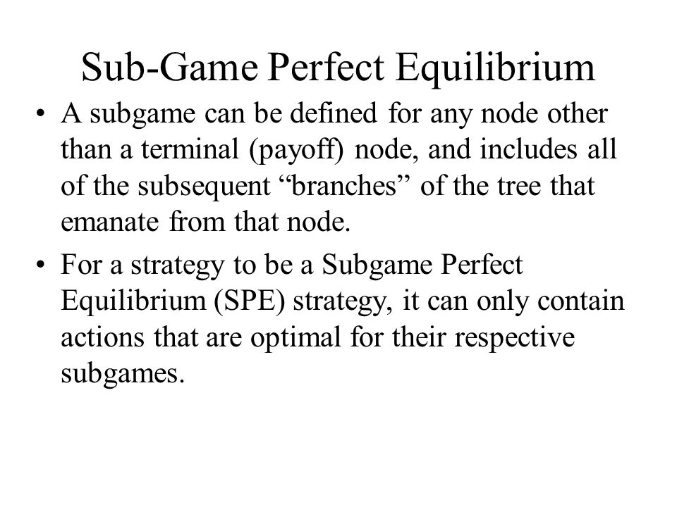 Sub-Game Perfect Equilibrium A subgame can be defined for any node other than a terminal (payoff) node, and includes all of the subsequent branches of the tree that emanate from that node.
