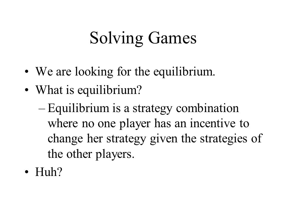 Solving Games We are looking for the equilibrium. What is equilibrium.