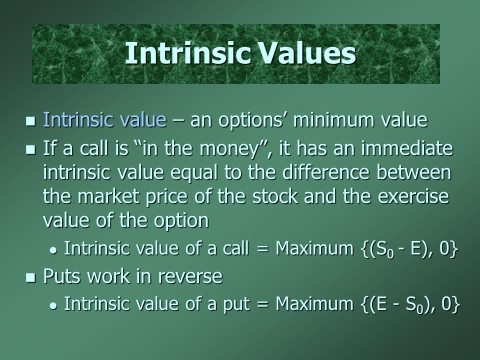Intrinsic Values Intrinsic value – an options' minimum value Intrinsic value – an options' minimum value If a call is in the money , it has an immediate intrinsic value equal to the difference between the market price of the stock and the exercise value of the option If a call is in the money , it has an immediate intrinsic value equal to the difference between the market price of the stock and the exercise value of the option Intrinsic value of a call = Maximum {(S 0 - E), 0} Intrinsic value of a call = Maximum {(S 0 - E), 0} Puts work in reverse Puts work in reverse Intrinsic value of a put = Maximum {(E - S 0 ), 0} Intrinsic value of a put = Maximum {(E - S 0 ), 0}