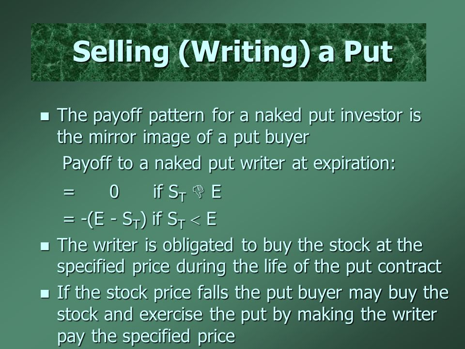 The payoff pattern for a naked put investor is the mirror image of a put buyer The payoff pattern for a naked put investor is the mirror image of a put buyer Payoff to a naked put writer at expiration: Payoff to a naked put writer at expiration: = 0 if S T  E = 0 if S T  E = -(E - S T ) if S T  E = -(E - S T ) if S T  E The writer is obligated to buy the stock at the specified price during the life of the put contract The writer is obligated to buy the stock at the specified price during the life of the put contract If the stock price falls the put buyer may buy the stock and exercise the put by making the writer pay the specified price If the stock price falls the put buyer may buy the stock and exercise the put by making the writer pay the specified price Selling (Writing) a Put