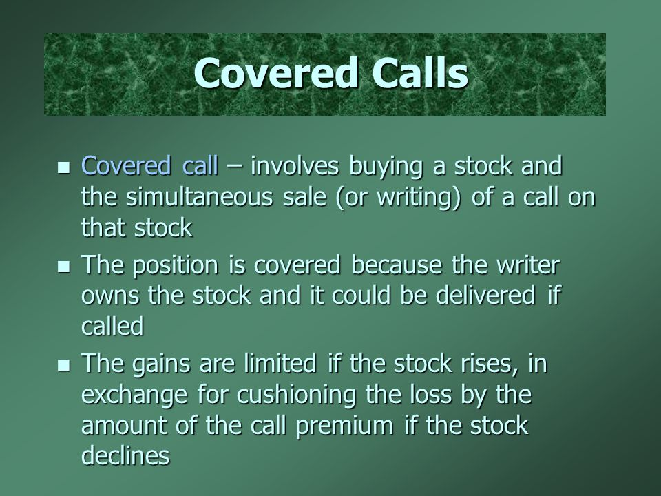 Covered Calls Covered call – involves buying a stock and the simultaneous sale (or writing) of a call on that stock Covered call – involves buying a stock and the simultaneous sale (or writing) of a call on that stock The position is covered because the writer owns the stock and it could be delivered if called The position is covered because the writer owns the stock and it could be delivered if called The gains are limited if the stock rises, in exchange for cushioning the loss by the amount of the call premium if the stock declines The gains are limited if the stock rises, in exchange for cushioning the loss by the amount of the call premium if the stock declines