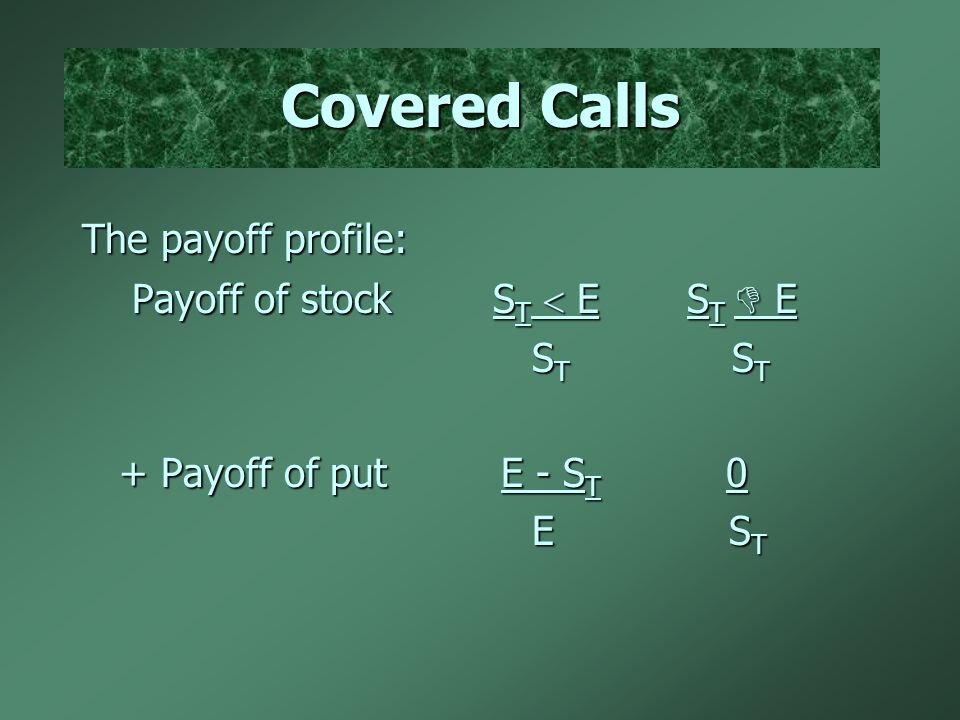 Covered Calls The payoff profile: Payoff of stock S T  E S T  E Payoff of stock S T  E S T  E S T S T S T S T + Payoff of put E - S T 0 + Payoff o