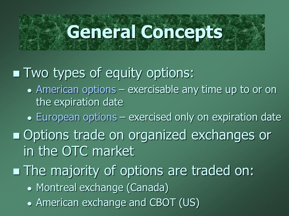 General Concepts Two types of equity options: Two types of equity options: American options – exercisable any time up to or on the expiration date American options – exercisable any time up to or on the expiration date European options – exercised only on expiration date European options – exercised only on expiration date Options trade on organized exchanges or in the OTC market Options trade on organized exchanges or in the OTC market The majority of options are traded on: The majority of options are traded on: Montreal exchange (Canada) Montreal exchange (Canada) American exchange and CBOT (US) American exchange and CBOT (US)