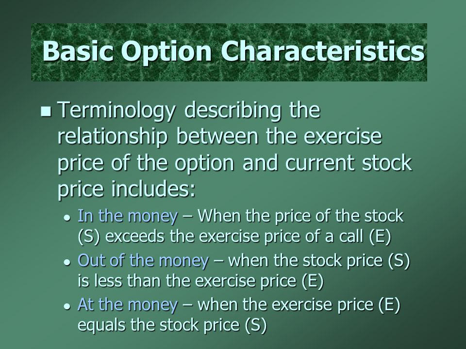 Basic Option Characteristics Terminology describing the relationship between the exercise price of the option and current stock price includes: Termin