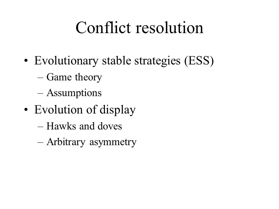 Conflict resolution Evolutionary stable strategies (ESS) –Game theory –Assumptions Evolution of display –Hawks and doves –Arbitrary asymmetry