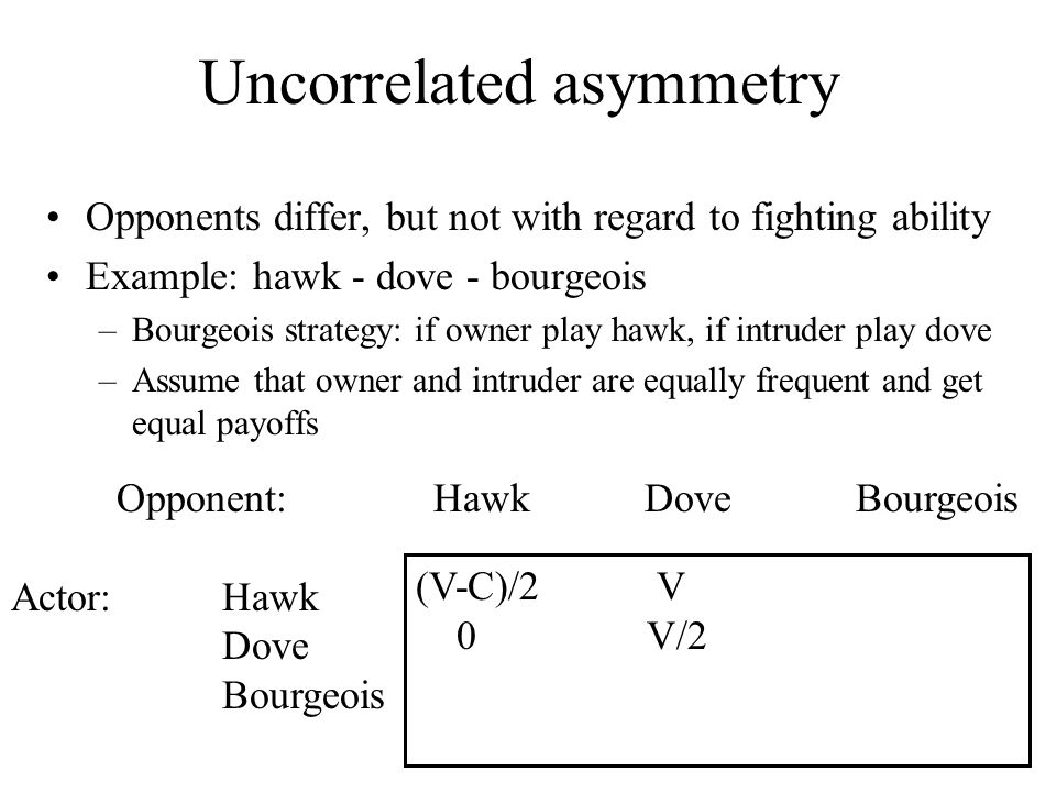 Opponent:HawkDoveBourgeois Actor:Hawk Dove Bourgeois Uncorrelated asymmetry Opponents differ, but not with regard to fighting ability Example: hawk -