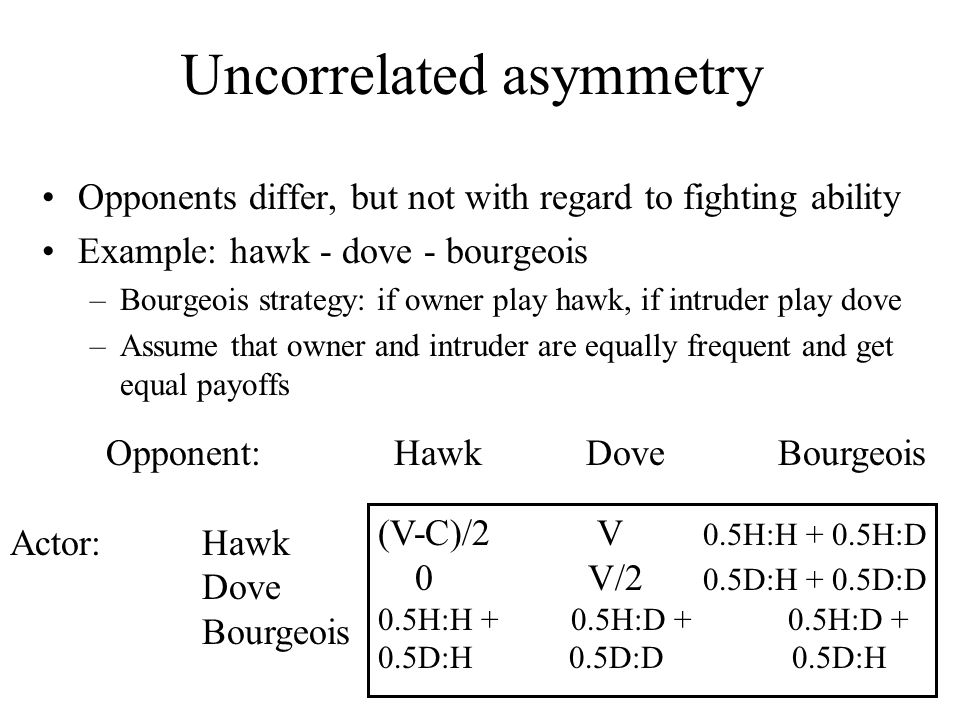Opponent:HawkDoveBourgeois Actor:Hawk Dove Bourgeois Uncorrelated asymmetry Opponents differ, but not with regard to fighting ability Example: hawk - dove - bourgeois –Bourgeois strategy: if owner play hawk, if intruder play dove –Assume that owner and intruder are equally frequent and get equal payoffs (V-C)/2 V 0.5H:H + 0.5H:D 0 V/2 0.5D:H + 0.5D:D 0.5H:H + 0.5H:D + 0.5H:D + 0.5D:H 0.5D:D 0.5D:H