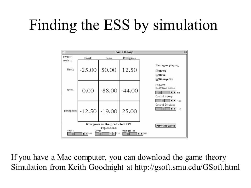 Finding the ESS by simulation If you have a Mac computer, you can download the game theory Simulation from Keith Goodnight at http://gsoft.smu.edu/GSo