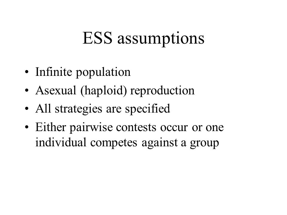 ESS assumptions Infinite population Asexual (haploid) reproduction All strategies are specified Either pairwise contests occur or one individual compe