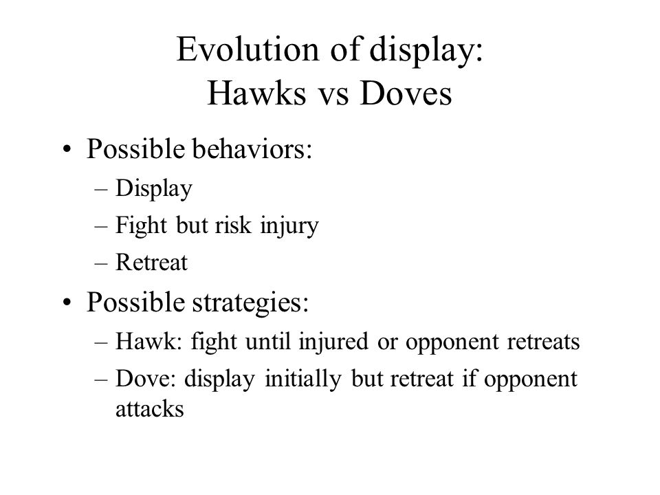 Evolution of display: Hawks vs Doves Possible behaviors: –Display –Fight but risk injury –Retreat Possible strategies: –Hawk: fight until injured or opponent retreats –Dove: display initially but retreat if opponent attacks