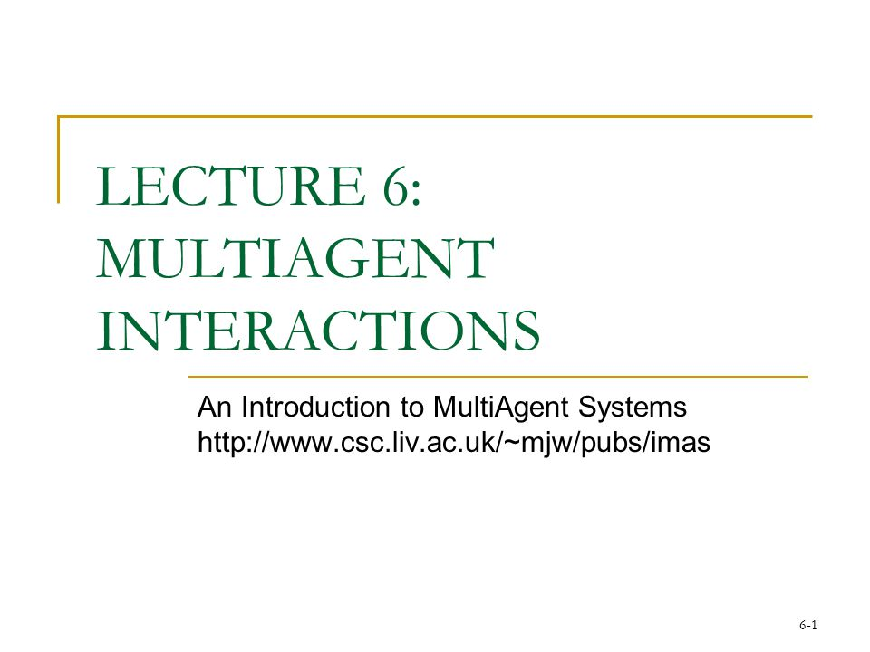 6-1 LECTURE 6: MULTIAGENT INTERACTIONS An Introduction to MultiAgent Systems http://www.csc.liv.ac.uk/~mjw/pubs/imas