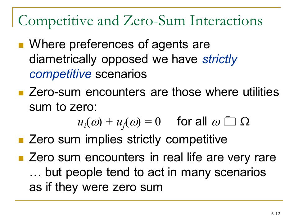 6-12 Competitive and Zero-Sum Interactions Where preferences of agents are diametrically opposed we have strictly competitive scenarios Zero-sum encounters are those where utilities sum to zero: u i (  ) + u j (  ) = 0 for all  0  Zero sum implies strictly competitive Zero sum encounters in real life are very rare … but people tend to act in many scenarios as if they were zero sum