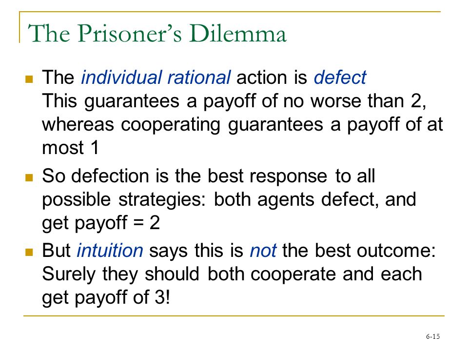 6-15 The Prisoner's Dilemma The individual rational action is defect This guarantees a payoff of no worse than 2, whereas cooperating guarantees a pay