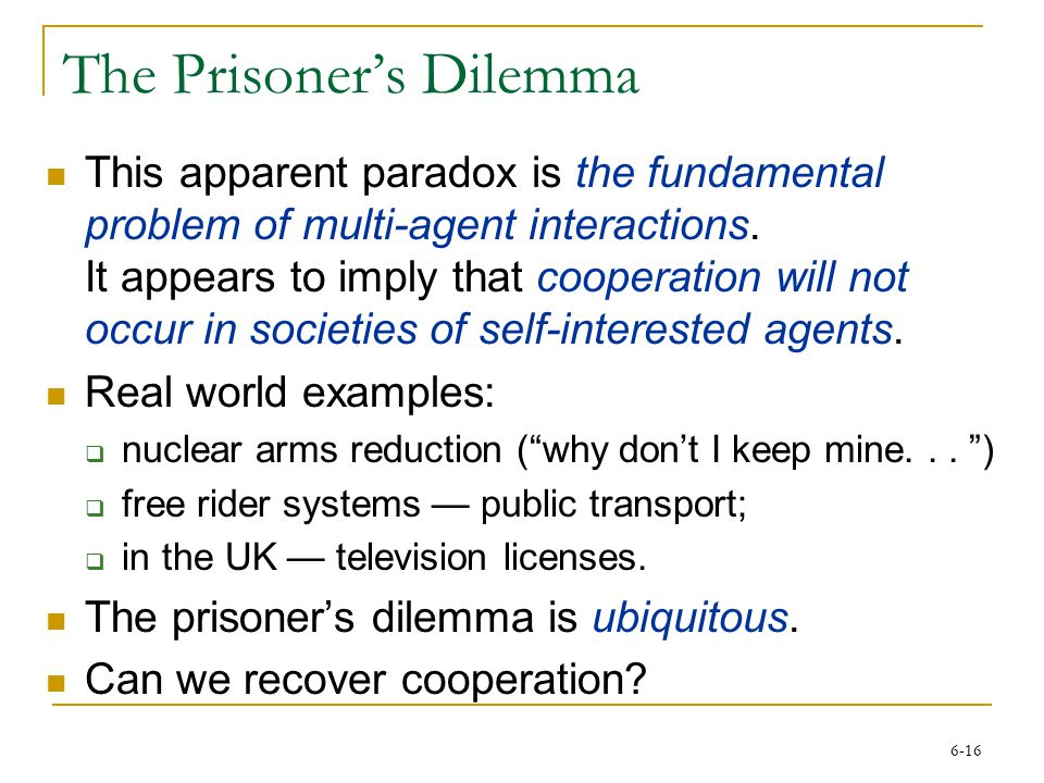 6-16 The Prisoner's Dilemma This apparent paradox is the fundamental problem of multi-agent interactions. It appears to imply that cooperation will no