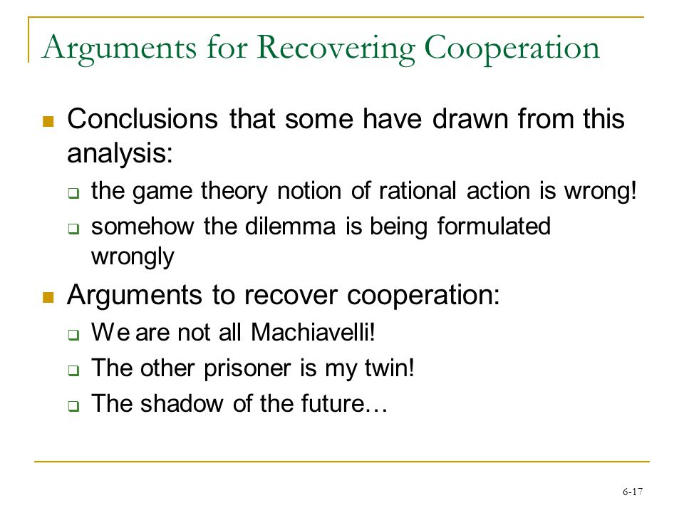 6-17 Arguments for Recovering Cooperation Conclusions that some have drawn from this analysis:  the game theory notion of rational action is wrong.