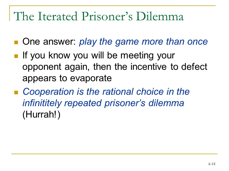 6-18 The Iterated Prisoner's Dilemma One answer: play the game more than once If you know you will be meeting your opponent again, then the incentive