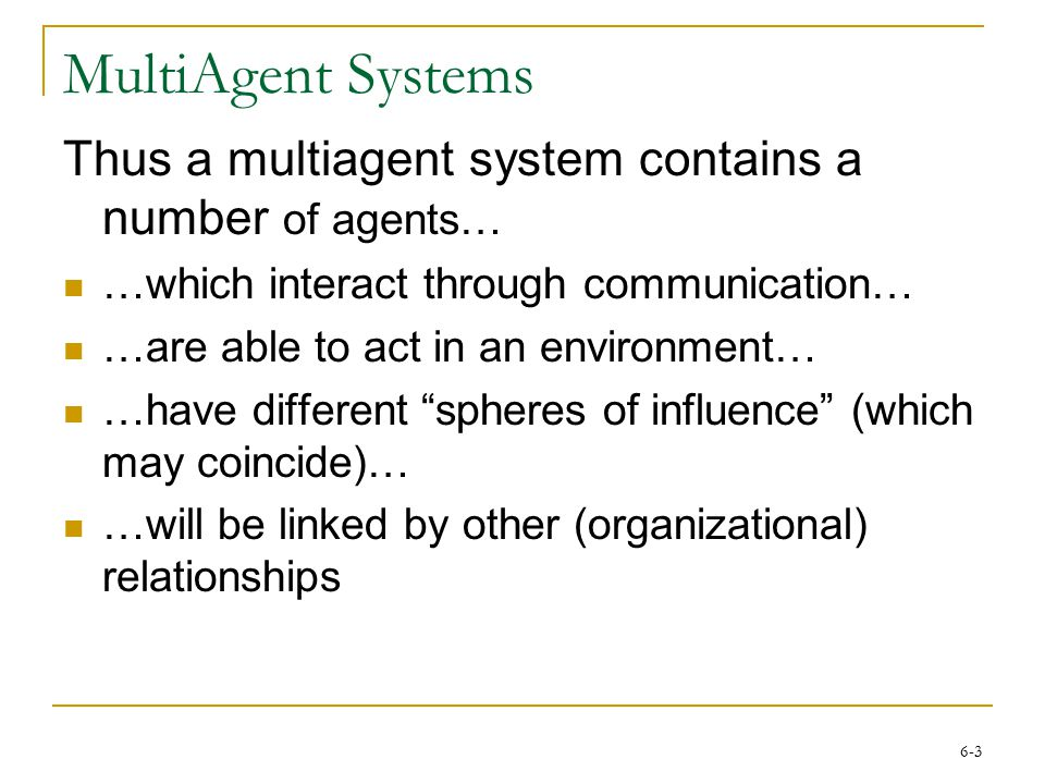 6-3 MultiAgent Systems Thus a multiagent system contains a number of agents… …which interact through communication… …are able to act in an environment
