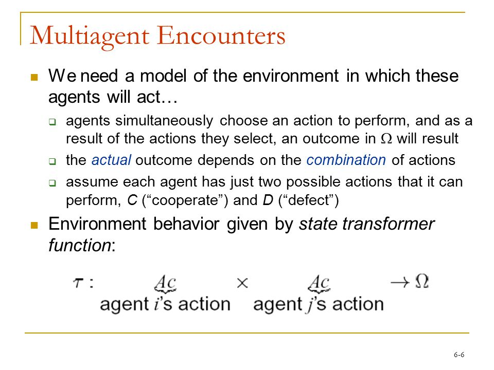 6-6 Multiagent Encounters We need a model of the environment in which these agents will act…  agents simultaneously choose an action to perform, and as a result of the actions they select, an outcome in  will result  the actual outcome depends on the combination of actions  assume each agent has just two possible actions that it can perform, C ( cooperate ) and D ( defect ) Environment behavior given by state transformer function: