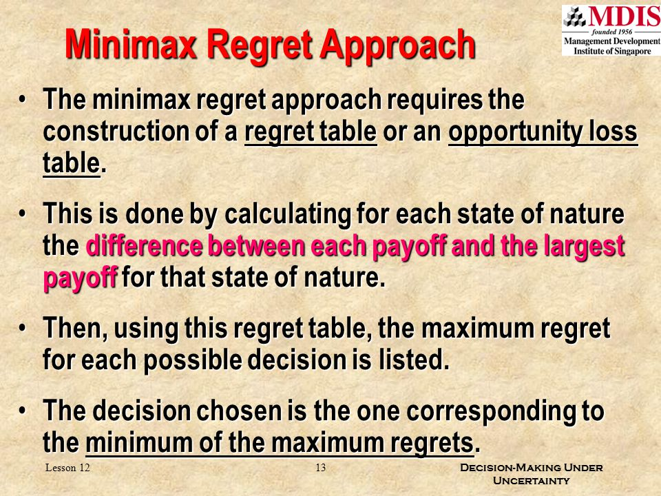 13 Decision-Making Under Uncertainty Lesson 12 Minimax Regret Approach The minimax regret approach requires the construction of a regret table or an o