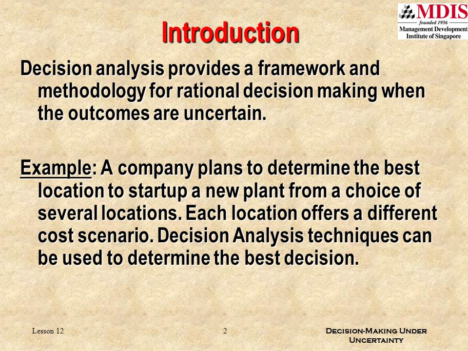 2 Decision-Making Under Uncertainty Lesson 12 Introduction Decision analysis provides a framework and methodology for rational decision making when th
