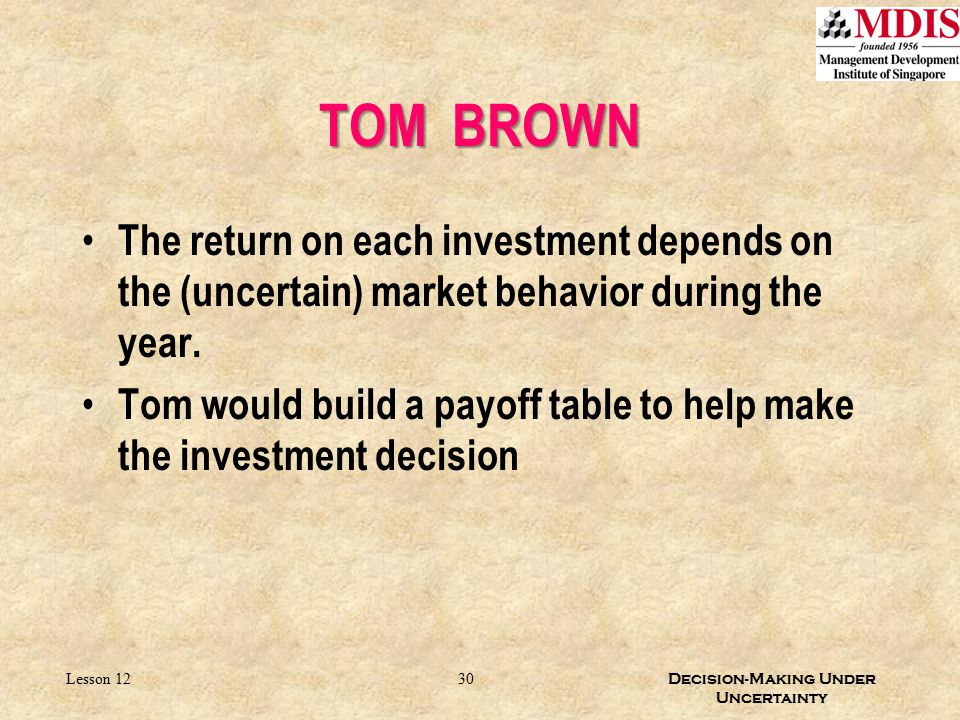 30 Decision-Making Under Uncertainty Lesson 12 The return on each investment depends on the (uncertain) market behavior during the year. Tom would bui