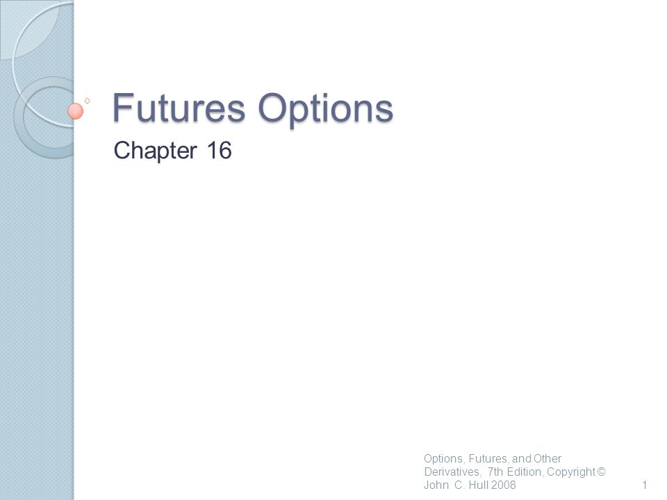 Futures Options Chapter 16 1 Options, Futures, and Other Derivatives, 7th Edition, Copyright © John C.