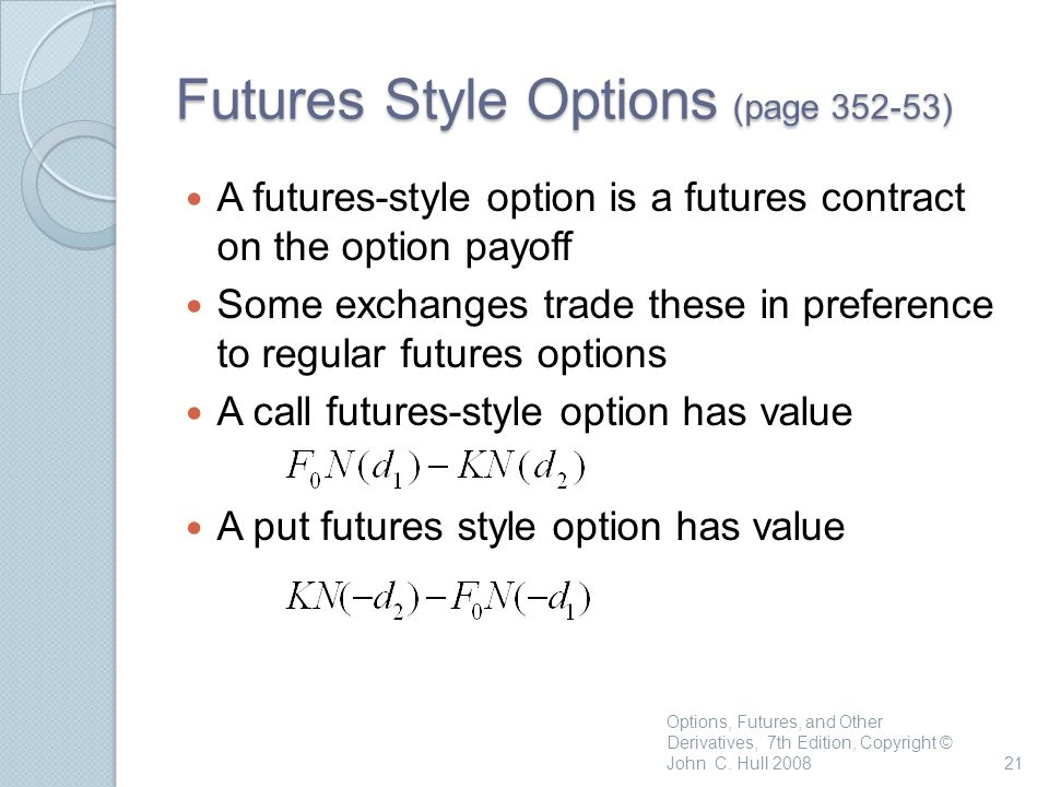 Futures Style Options (page 352-53) A futures-style option is a futures contract on the option payoff Some exchanges trade these in preference to regular futures options A call futures-style option has value A put futures style option has value Options, Futures, and Other Derivatives, 7th Edition, Copyright © John C.