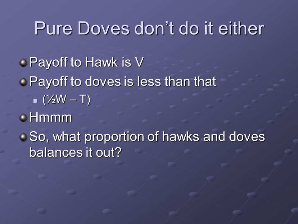 Pure Doves don't do it either Payoff to Hawk is V Payoff to doves is less than that (½W – T) (½W – T)Hmmm So, what proportion of hawks and doves balances it out