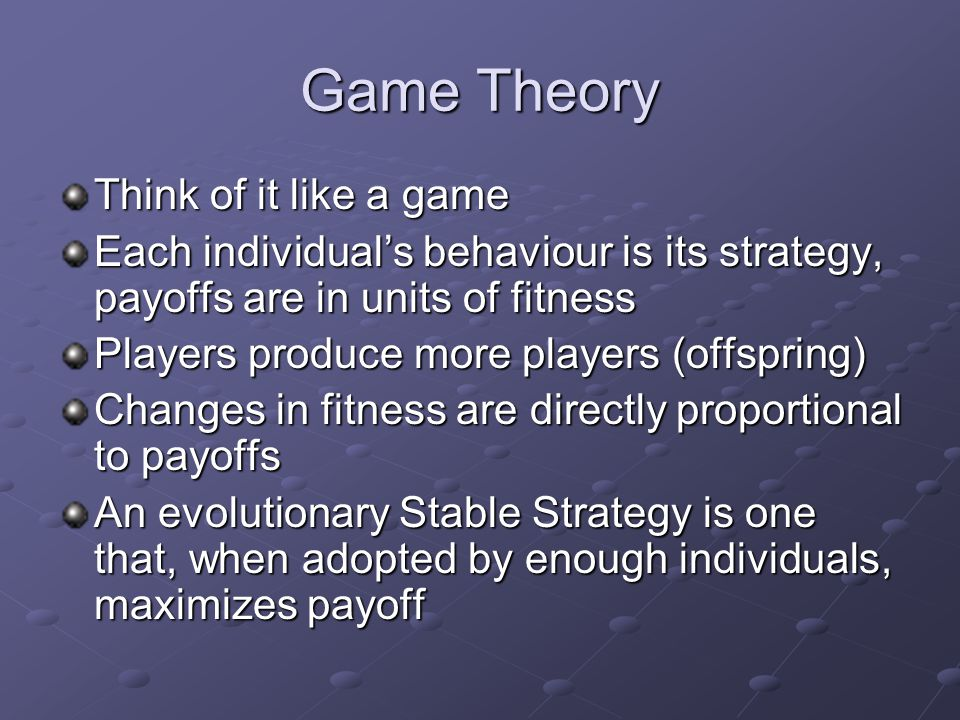 Game Theory Think of it like a game Each individual's behaviour is its strategy, payoffs are in units of fitness Players produce more players (offspring) Changes in fitness are directly proportional to payoffs An evolutionary Stable Strategy is one that, when adopted by enough individuals, maximizes payoff