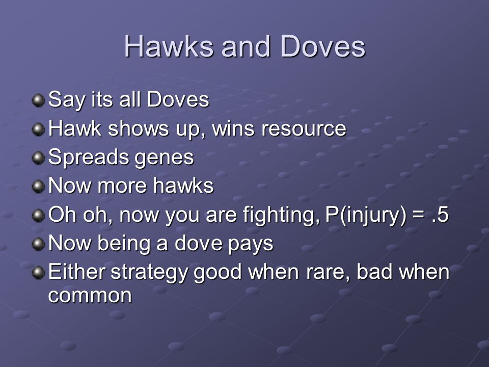 Hawks and Doves Say its all Doves Hawk shows up, wins resource Spreads genes Now more hawks Oh oh, now you are fighting, P(injury) =.5 Now being a dove pays Either strategy good when rare, bad when common