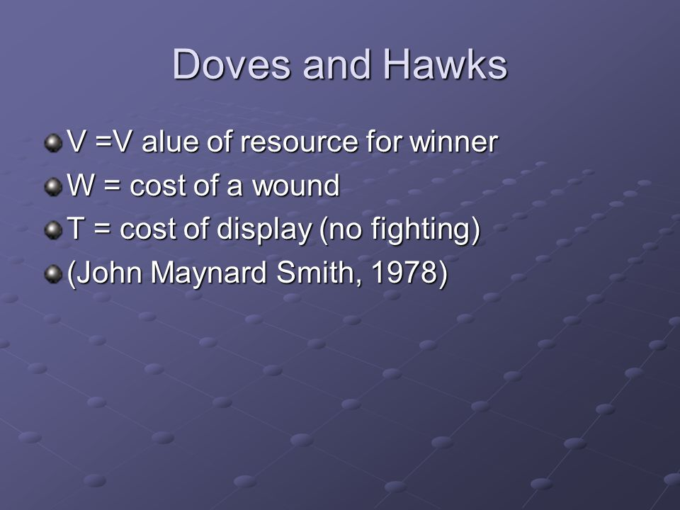 Doves and Hawks V =V alue of resource for winner W = cost of a wound T = cost of display (no fighting) (John Maynard Smith, 1978)