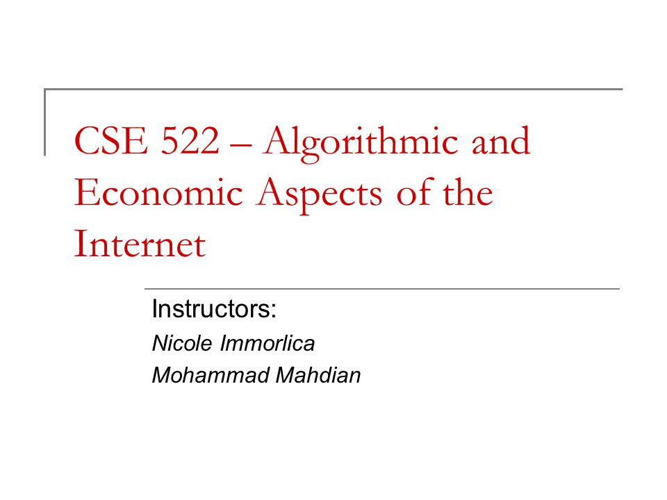 CSE 522 – Algorithmic and Economic Aspects of the Internet Instructors: Nicole Immorlica Mohammad Mahdian