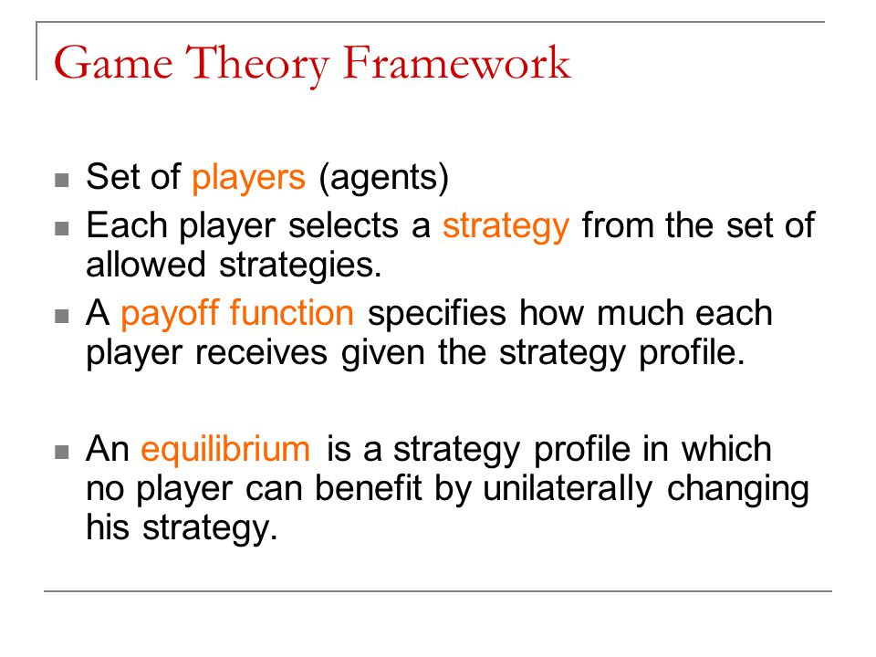 Game Theory Framework Set of players (agents) Each player selects a strategy from the set of allowed strategies.