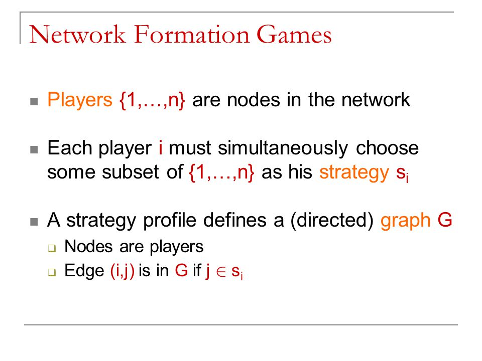 Network Formation Games Players {1,…,n} are nodes in the network Each player i must simultaneously choose some subset of {1,…,n} as his strategy s i A strategy profile defines a (directed) graph G  Nodes are players  Edge (i,j) is in G if j 2 s i