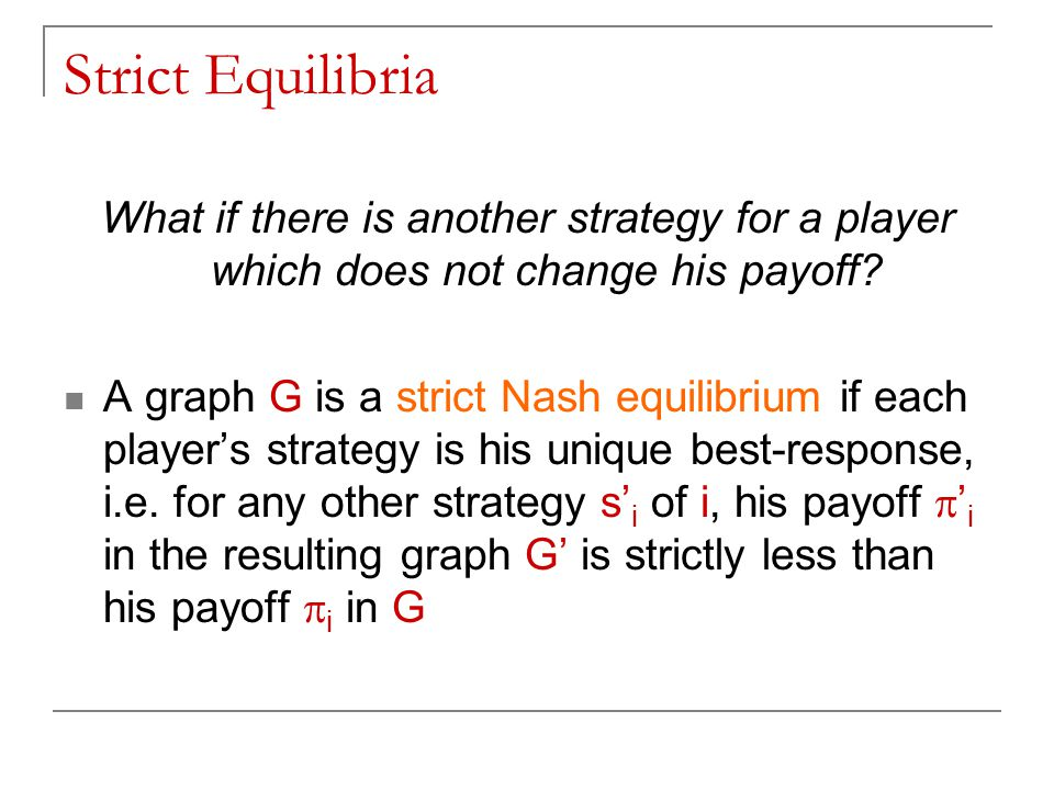 Strict Equilibria What if there is another strategy for a player which does not change his payoff? A graph G is a strict Nash equilibrium if each play