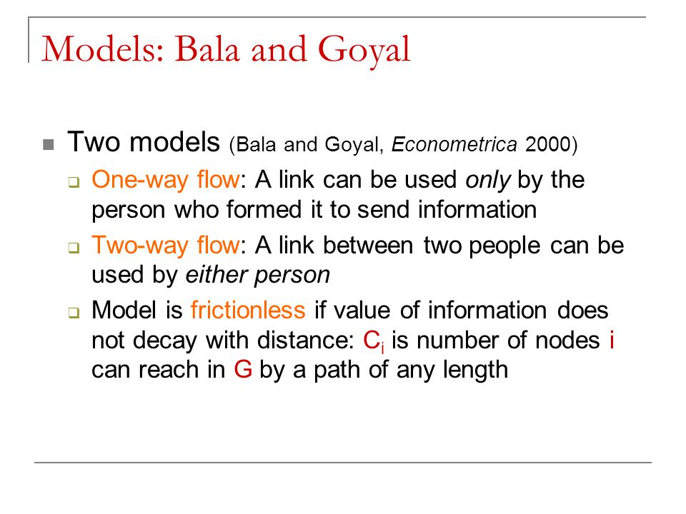 Models: Bala and Goyal Two models (Bala and Goyal, Econometrica 2000)  One-way flow: A link can be used only by the person who formed it to send information  Two-way flow: A link between two people can be used by either person  Model is frictionless if value of information does not decay with distance: C i is number of nodes i can reach in G by a path of any length