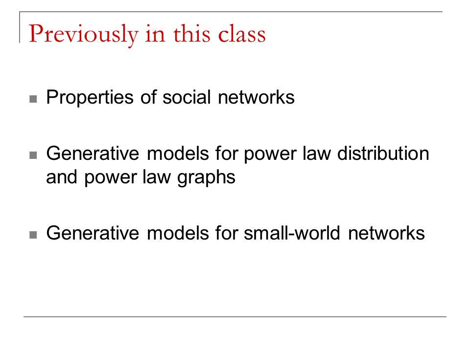 Previously in this class Properties of social networks Generative models for power law distribution and power law graphs Generative models for small-w