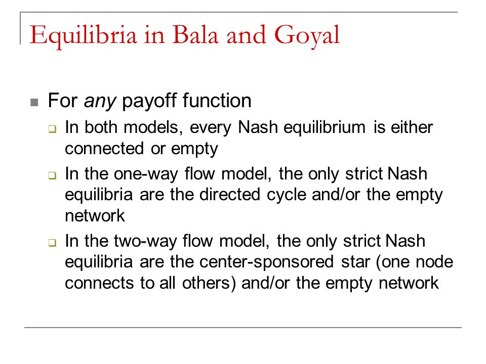Equilibria in Bala and Goyal For any payoff function  In both models, every Nash equilibrium is either connected or empty  In the one-way flow model, the only strict Nash equilibria are the directed cycle and/or the empty network  In the two-way flow model, the only strict Nash equilibria are the center-sponsored star (one node connects to all others) and/or the empty network