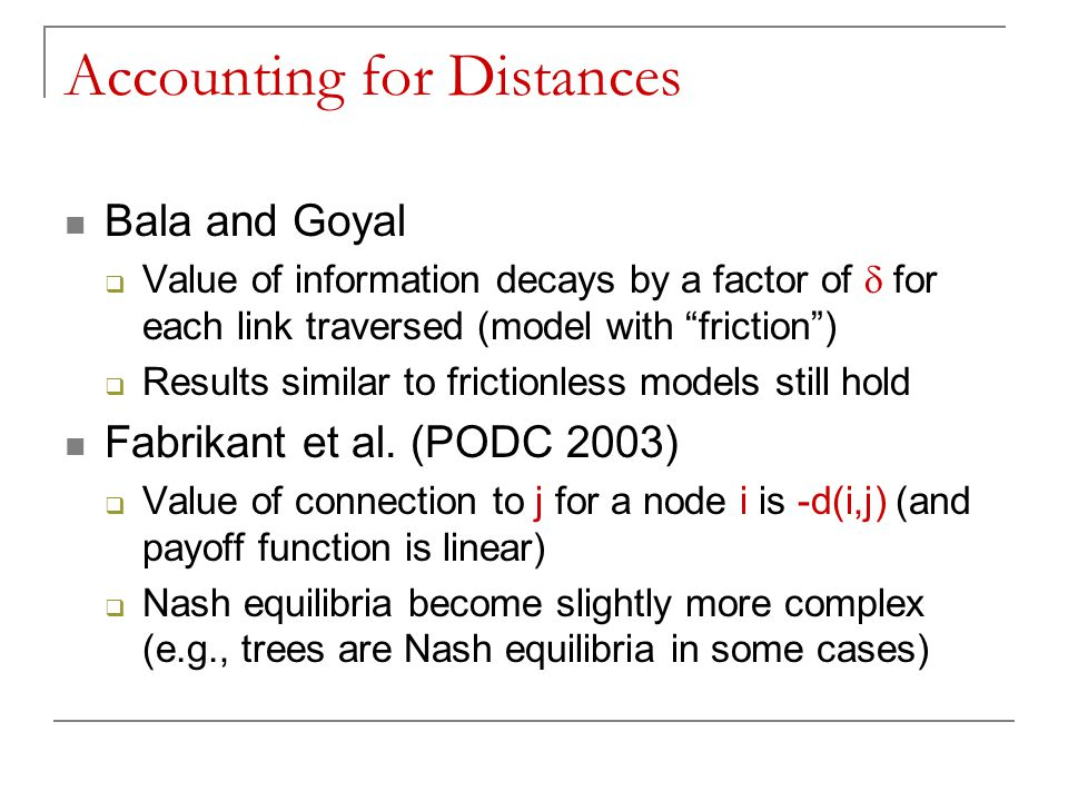 Accounting for Distances Bala and Goyal  Value of information decays by a factor of  for each link traversed (model with friction )  Results similar to frictionless models still hold Fabrikant et al.