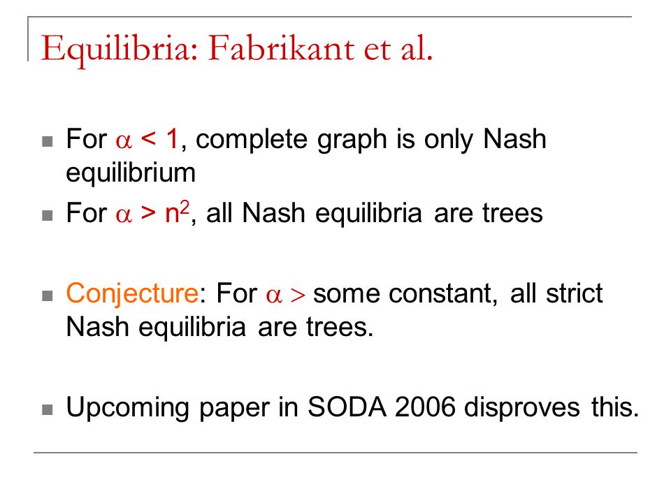 Equilibria: Fabrikant et al. For  < 1, complete graph is only Nash equilibrium For  > n 2, all Nash equilibria are trees Conjecture: For  some c