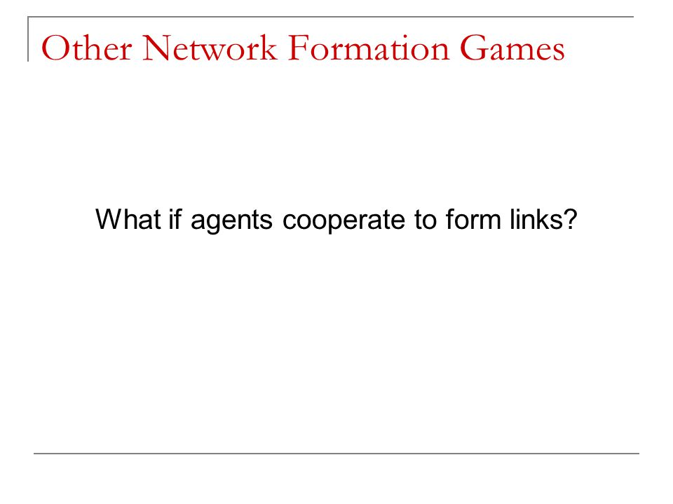 Other Network Formation Games What if agents cooperate to form links