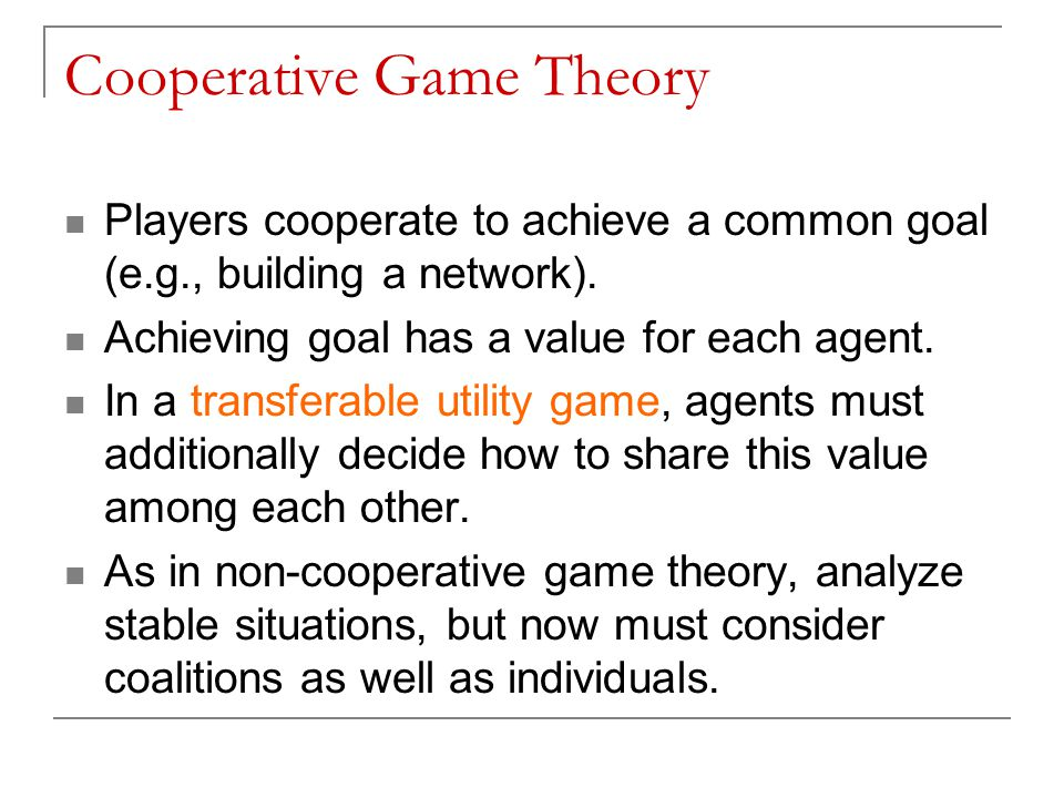 Cooperative Game Theory Players cooperate to achieve a common goal (e.g., building a network). Achieving goal has a value for each agent. In a transfe