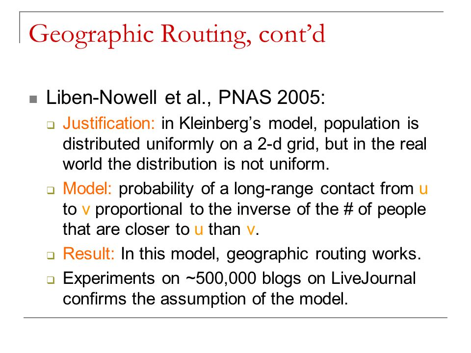 Geographic Routing, cont'd Liben-Nowell et al., PNAS 2005:  Justification: in Kleinberg's model, population is distributed uniformly on a 2-d grid, but in the real world the distribution is not uniform.