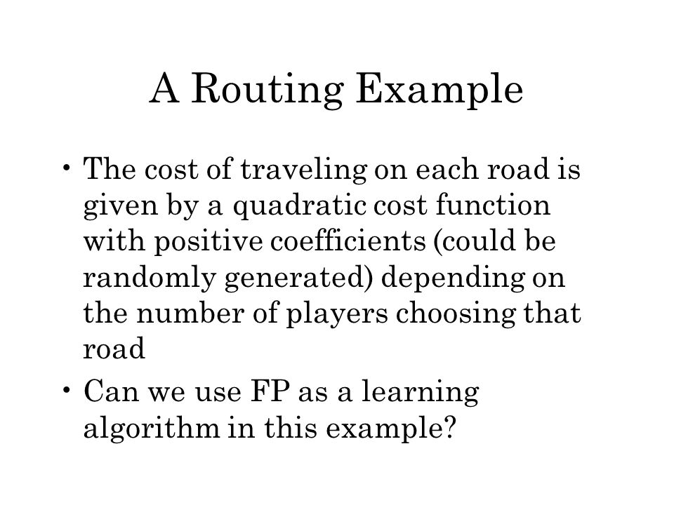 A Routing Example The cost of traveling on each road is given by a quadratic cost function with positive coefficients (could be randomly generated) de