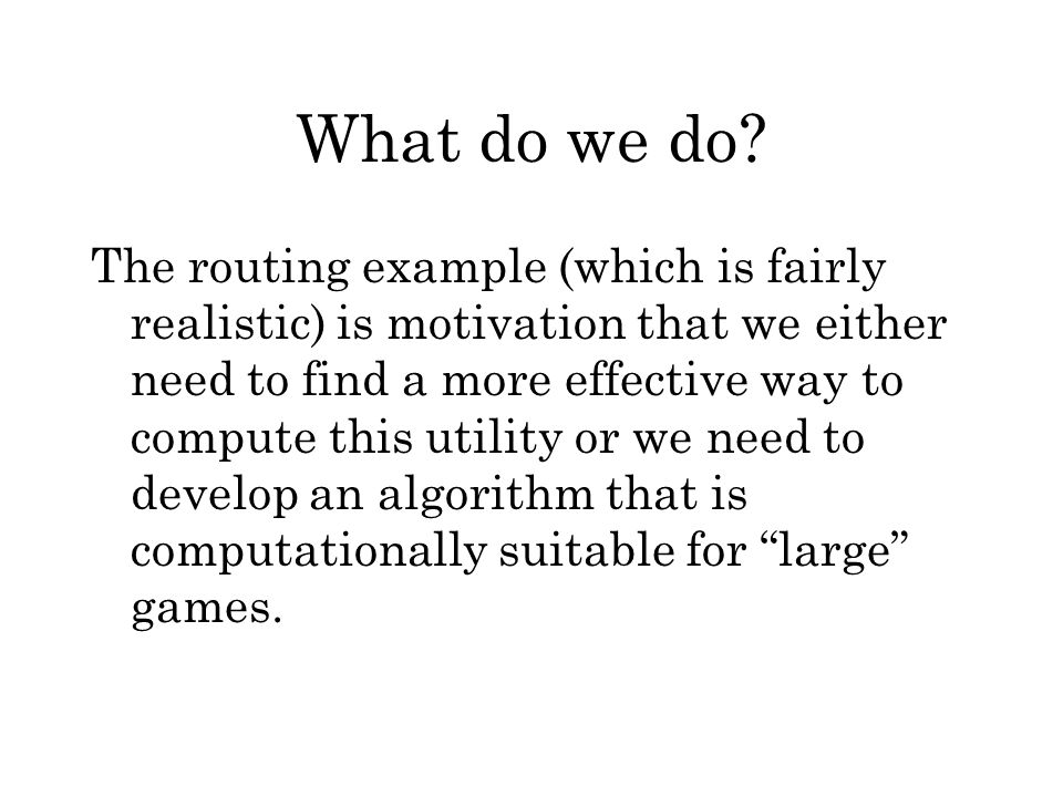 What do we do? The routing example (which is fairly realistic) is motivation that we either need to find a more effective way to compute this utility