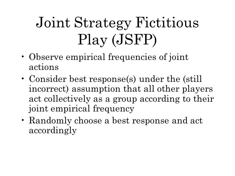 Joint Strategy Fictitious Play (JSFP) Observe empirical frequencies of joint actions Consider best response(s) under the (still incorrect) assumption